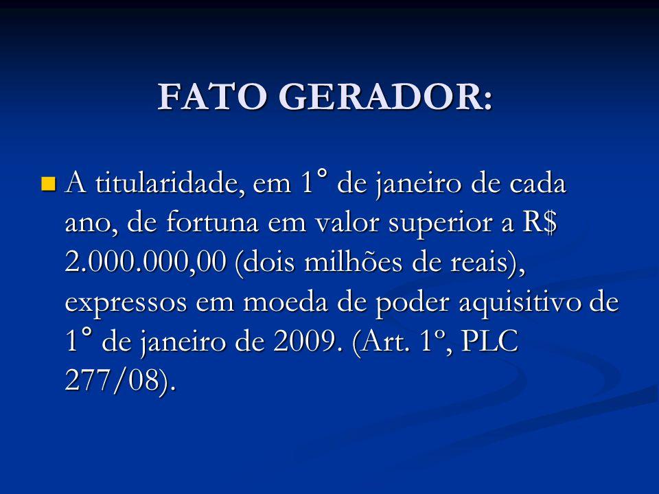FATO GERADOR: A titularidade, em 1° de janeiro de cada ano, de fortuna em valor superior a R$ 2.000.000,00 (dois milhões de reais), expressos em moeda