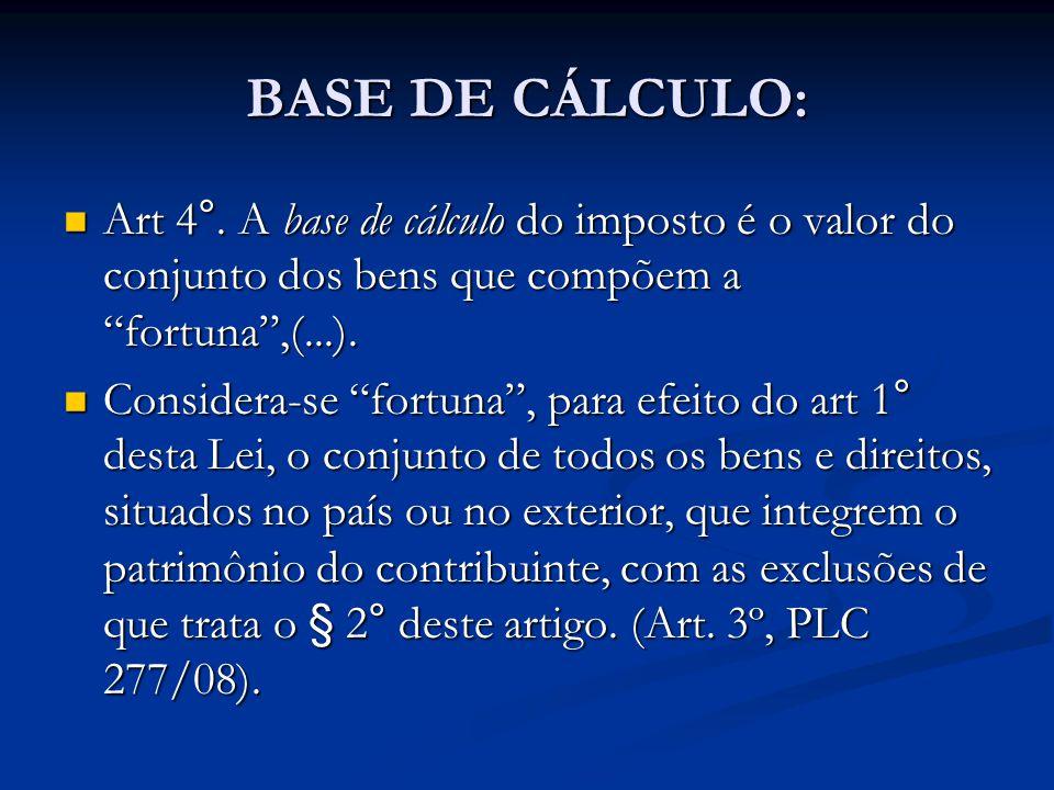 BASE DE CÁLCULO: Art 4°. A base de cálculo do imposto é o valor do conjunto dos bens que compõem a fortuna,(...). Art 4°. A base de cálculo do imposto