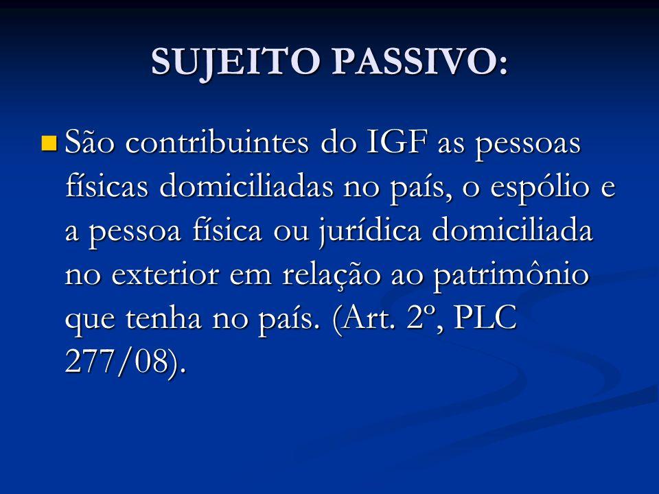 SUJEITO PASSIVO: São contribuintes do IGF as pessoas físicas domiciliadas no país, o espólio e a pessoa física ou jurídica domiciliada no exterior em