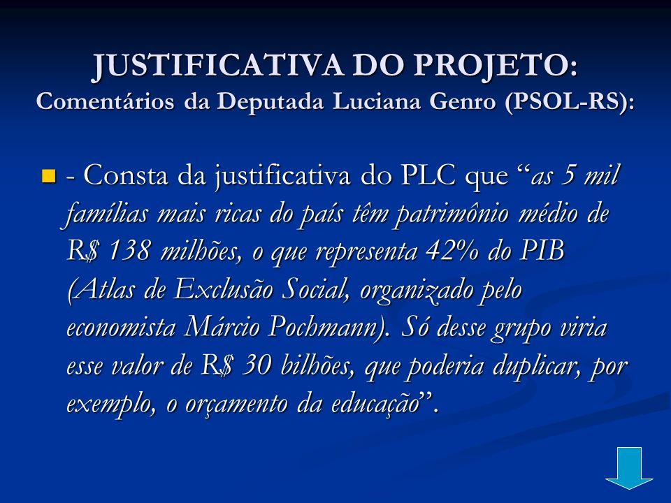 JUSTIFICATIVA DO PROJETO: Comentários da Deputada Luciana Genro (PSOL-RS): - Consta da justificativa do PLC que as 5 mil famílias mais ricas do país t