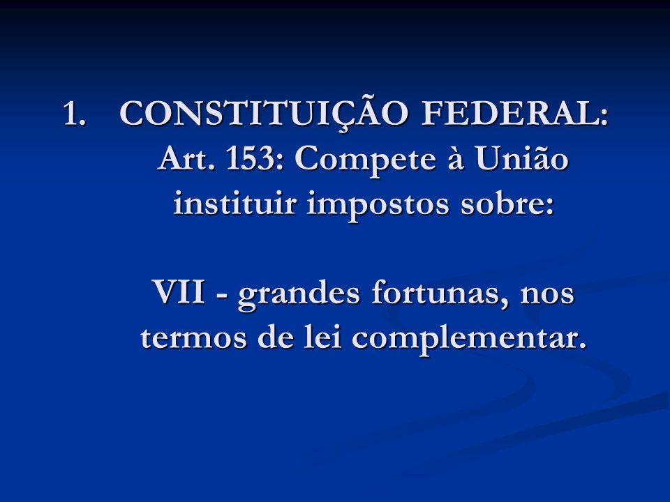1.CONSTITUIÇÃO FEDERAL: Art. 153: Compete à União instituir impostos sobre: VII - grandes fortunas, nos termos de lei complementar.