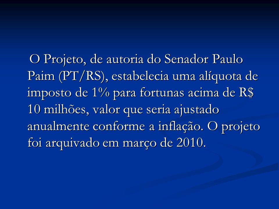 O Projeto, de autoria do Senador Paulo Paim (PT/RS), estabelecia uma alíquota de imposto de 1% para fortunas acima de R$ 10 milhões, valor que seria a