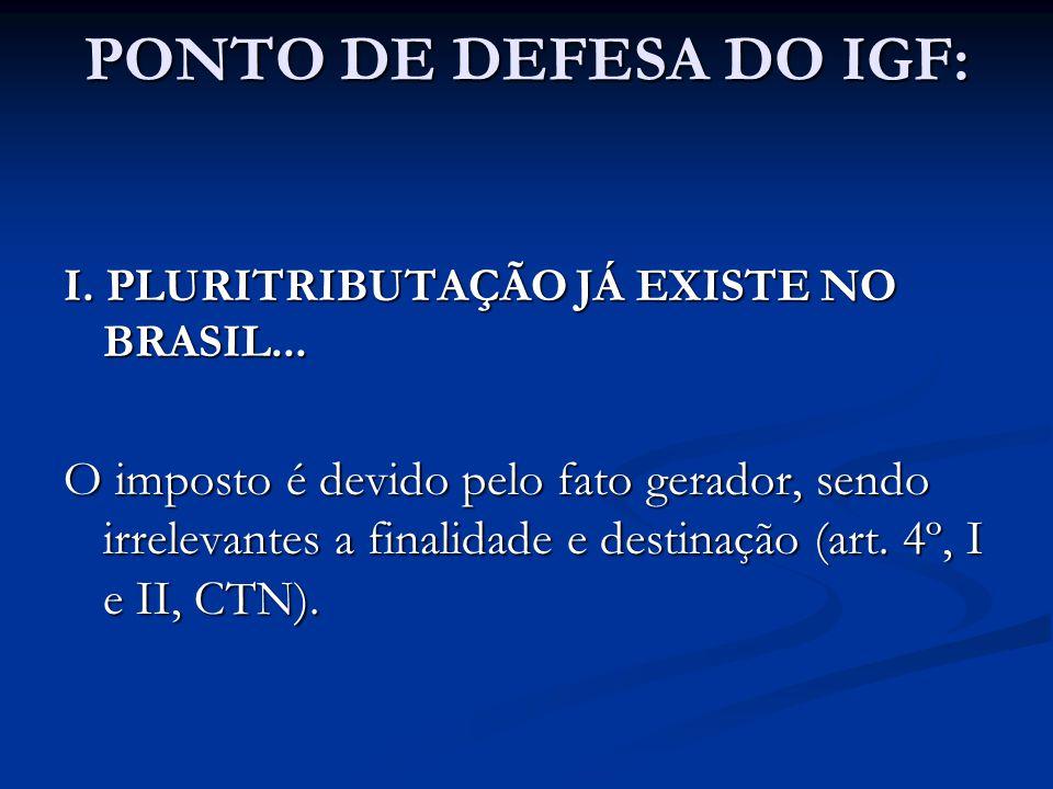 PONTO DE DEFESA DO IGF: I. PLURITRIBUTAÇÃO JÁ EXISTE NO BRASIL... O imposto é devido pelo fato gerador, sendo irrelevantes a finalidade e destinação (