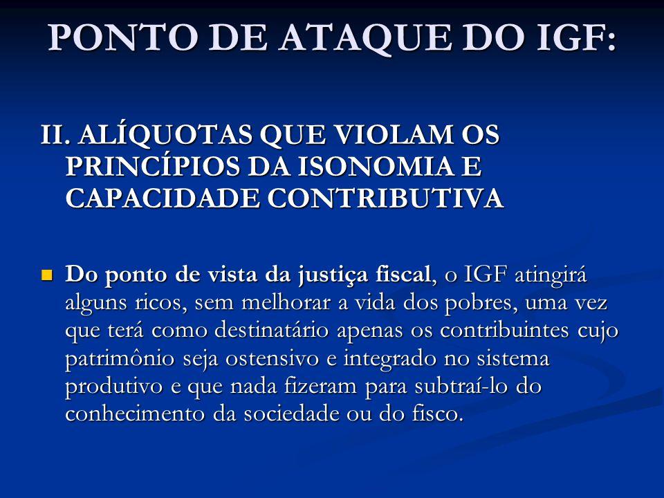 PONTO DE ATAQUE DO IGF: II. ALÍQUOTAS QUE VIOLAM OS PRINCÍPIOS DA ISONOMIA E CAPACIDADE CONTRIBUTIVA Do ponto de vista da justiça fiscal, o IGF atingi