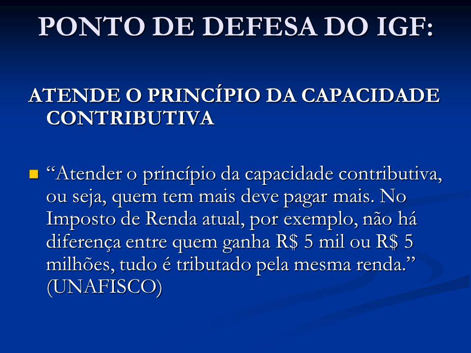 PONTO DE DEFESA DO IGF: ATENDE O PRINCÍPIO DA CAPACIDADE CONTRIBUTIVA Atender o princípio da capacidade contributiva, ou seja, quem tem mais deve paga