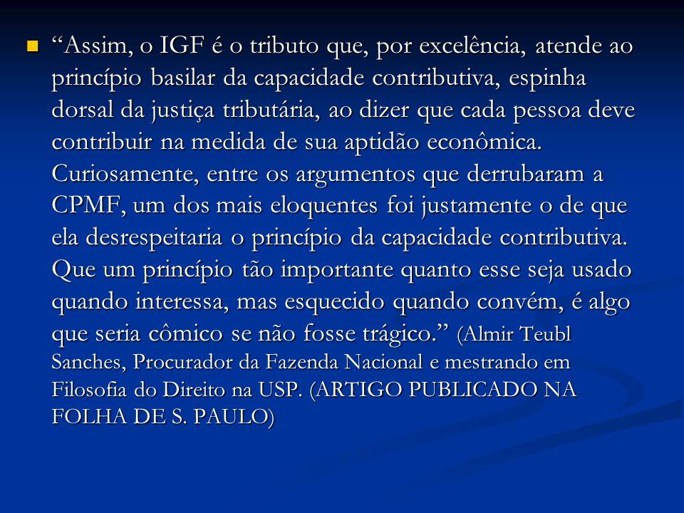 Assim, o IGF é o tributo que, por excelência, atende ao princípio basilar da capacidade contributiva, espinha dorsal da justiça tributária, ao dizer q