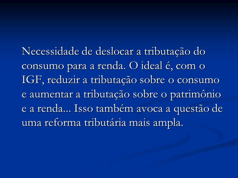 Necessidade de deslocar a tributação do consumo para a renda. O ideal é, com o IGF, reduzir a tributação sobre o consumo e aumentar a tributação sobre