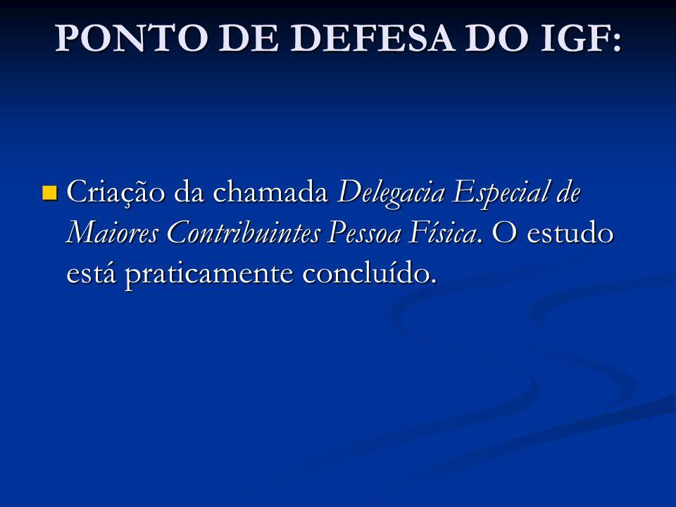 PONTO DE DEFESA DO IGF: Criação da chamada Delegacia Especial de Maiores Contribuintes Pessoa Física. O estudo está praticamente concluído. Criação da