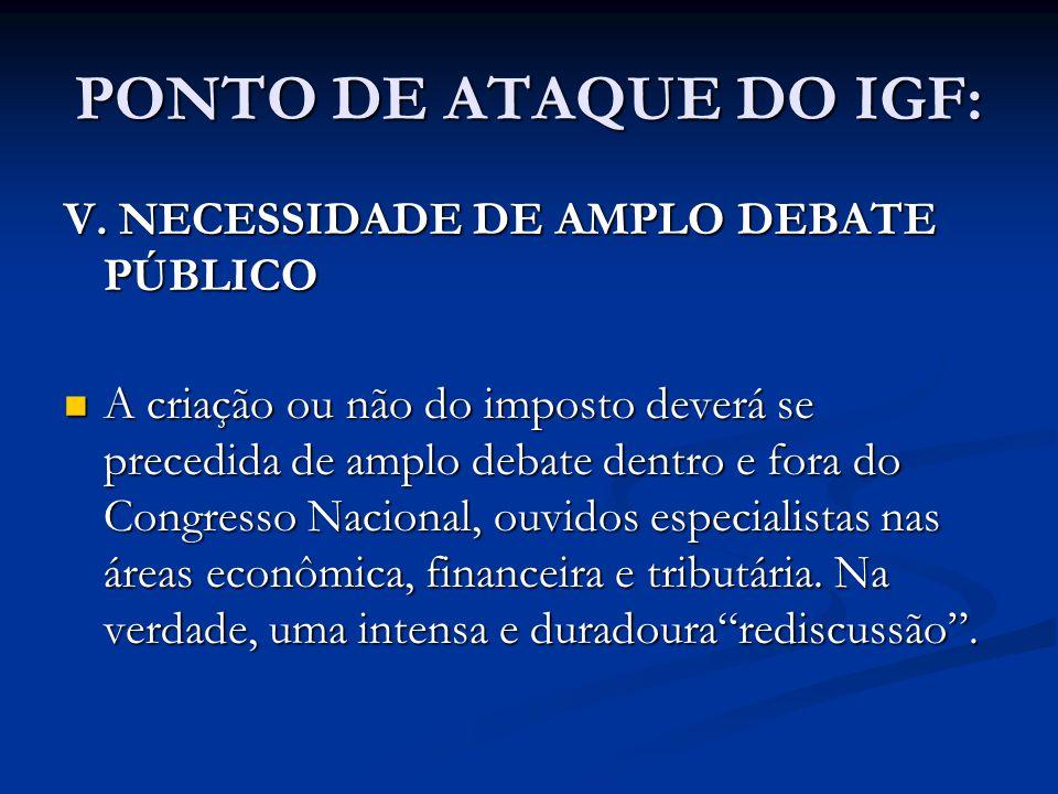 PONTO DE ATAQUE DO IGF: V. NECESSIDADE DE AMPLO DEBATE PÚBLICO A criação ou não do imposto deverá se precedida de amplo debate dentro e fora do Congre
