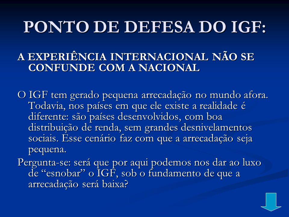 PONTO DE DEFESA DO IGF: A EXPERIÊNCIA INTERNACIONAL NÃO SE CONFUNDE COM A NACIONAL O IGF tem gerado pequena arrecadação no mundo afora. Todavia, nos p