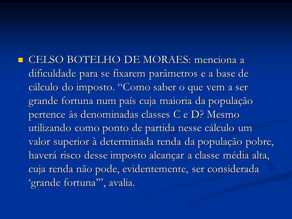 CELSO BOTELHO DE MORAES: menciona a dificuldade para se fixarem parâmetros e a base de cálculo do imposto. Como saber o que vem a ser grande fortuna n