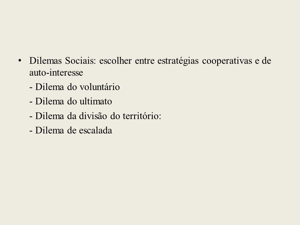 Dilemas Sociais: escolher entre estratégias cooperativas e de auto-interesse - Dilema do voluntário - Dilema do ultimato - Dilema da divisão do territ