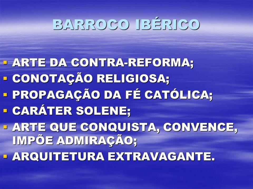 BARROCO IBÉRICO ARTE DA CONTRA-REFORMA; ARTE DA CONTRA-REFORMA; CONOTAÇÃO RELIGIOSA; CONOTAÇÃO RELIGIOSA; PROPAGAÇÃO DA FÉ CATÓLICA; PROPAGAÇÃO DA FÉ CATÓLICA; CARÁTER SOLENE; CARÁTER SOLENE; ARTE QUE CONQUISTA, CONVENCE, IMPÕE ADMIRAÇÃO; ARTE QUE CONQUISTA, CONVENCE, IMPÕE ADMIRAÇÃO; ARQUITETURA EXTRAVAGANTE.