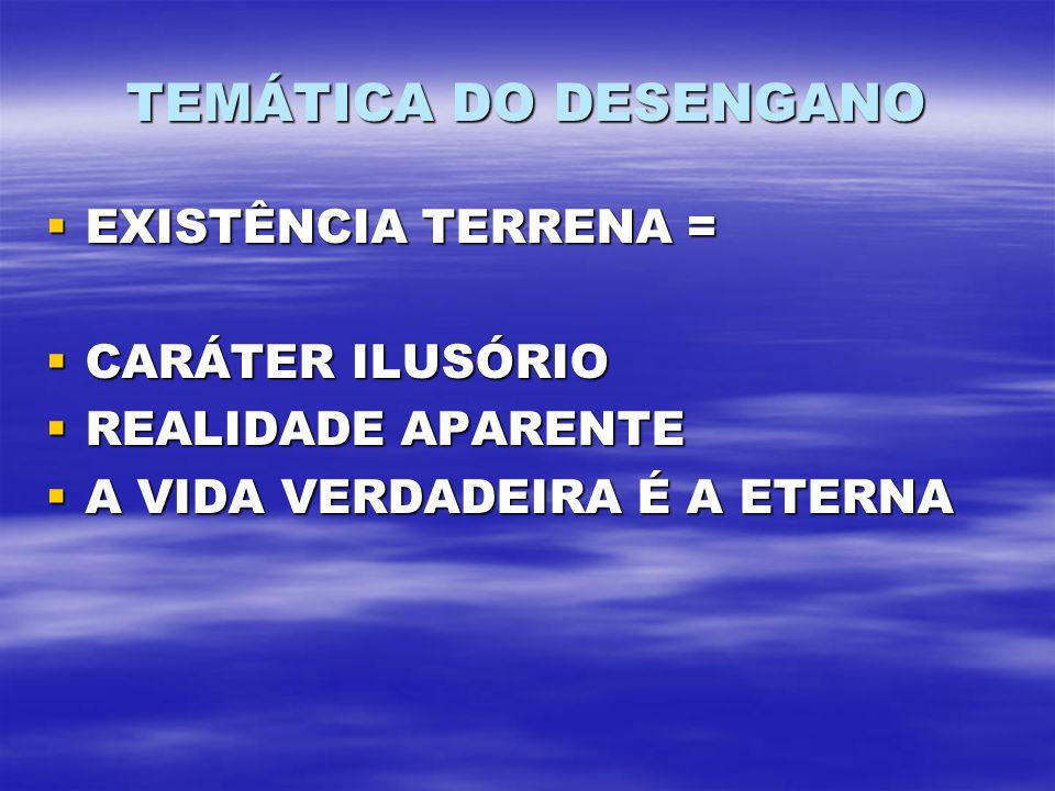 TEMÁTICA DO DESENGANO EXISTÊNCIA TERRENA = EXISTÊNCIA TERRENA = CARÁTER ILUSÓRIO CARÁTER ILUSÓRIO REALIDADE APARENTE REALIDADE APARENTE A VIDA VERDADE