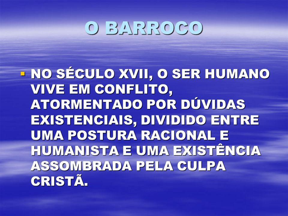 O BARROCO NO SÉCULO XVII, O SER HUMANO VIVE EM CONFLITO, ATORMENTADO POR DÚVIDAS EXISTENCIAIS, DIVIDIDO ENTRE UMA POSTURA RACIONAL E HUMANISTA E UMA E