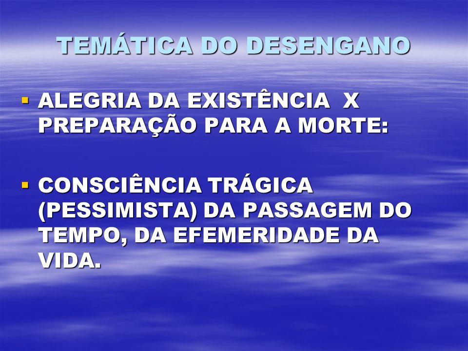 TEMÁTICA DO DESENGANO ALEGRIA DA EXISTÊNCIA X PREPARAÇÃO PARA A MORTE: ALEGRIA DA EXISTÊNCIA X PREPARAÇÃO PARA A MORTE: CONSCIÊNCIA TRÁGICA (PESSIMISTA) DA PASSAGEM DO TEMPO, DA EFEMERIDADE DA VIDA.