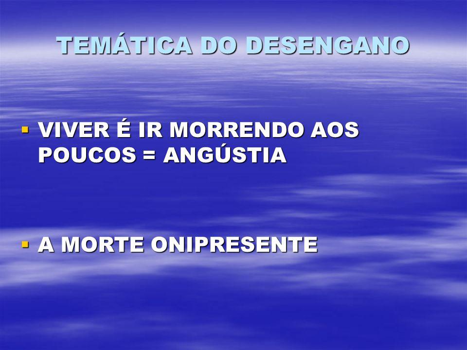 TEMÁTICA DO DESENGANO VIVER É IR MORRENDO AOS POUCOS = ANGÚSTIA VIVER É IR MORRENDO AOS POUCOS = ANGÚSTIA A MORTE ONIPRESENTE A MORTE ONIPRESENTE
