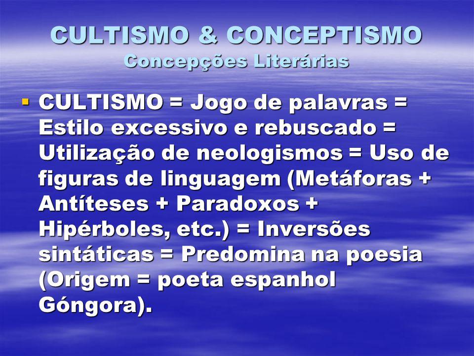CULTISMO & CONCEPTISMO Concepções Literárias CULTISMO = Jogo de palavras = Estilo excessivo e rebuscado = Utilização de neologismos = Uso de figuras de linguagem (Metáforas + Antíteses + Paradoxos + Hipérboles, etc.) = Inversões sintáticas = Predomina na poesia (Origem = poeta espanhol Góngora).