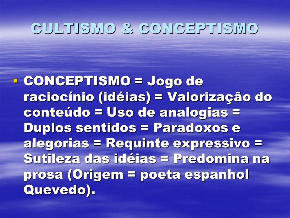 CULTISMO & CONCEPTISMO CONCEPTISMO = Jogo de raciocínio (idéias) = Valorização do conteúdo = Uso de analogias = Duplos sentidos = Paradoxos e alegorias = Requinte expressivo = Sutileza das idéias = Predomina na prosa (Origem = poeta espanhol Quevedo).