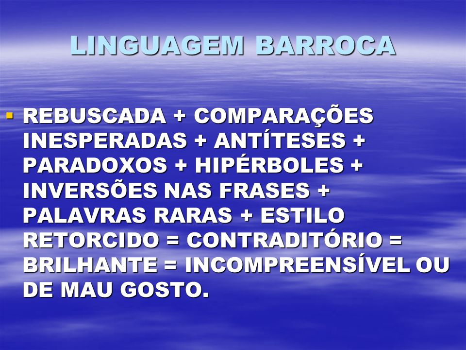 LINGUAGEM BARROCA REBUSCADA + COMPARAÇÕES INESPERADAS + ANTÍTESES + PARADOXOS + HIPÉRBOLES + INVERSÕES NAS FRASES + PALAVRAS RARAS + ESTILO RETORCIDO = CONTRADITÓRIO = BRILHANTE = INCOMPREENSÍVEL OU DE MAU GOSTO.