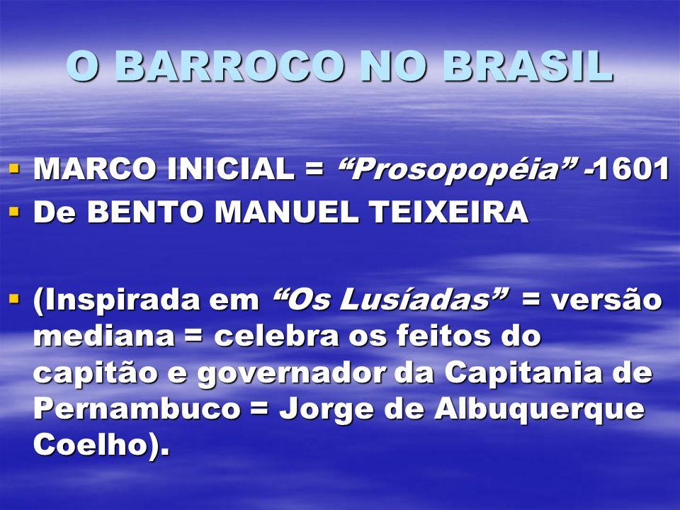 O BARROCO NO BRASIL MARCO INICIAL = Prosopopéia -1601 MARCO INICIAL = Prosopopéia -1601 De BENTO MANUEL TEIXEIRA De BENTO MANUEL TEIXEIRA (Inspirada em Os Lusíadas = versão mediana = celebra os feitos do capitão e governador da Capitania de Pernambuco = Jorge de Albuquerque Coelho).