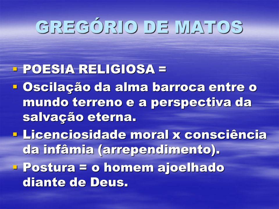 GREGÓRIO DE MATOS POESIA RELIGIOSA = POESIA RELIGIOSA = Oscilação da alma barroca entre o mundo terreno e a perspectiva da salvação eterna. Oscilação