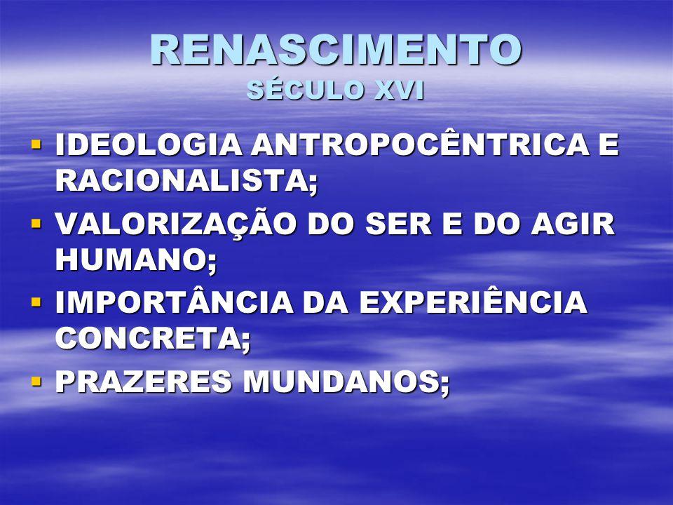 RENASCIMENTO SÉCULO XVI IDEOLOGIA ANTROPOCÊNTRICA E RACIONALISTA; IDEOLOGIA ANTROPOCÊNTRICA E RACIONALISTA; VALORIZAÇÃO DO SER E DO AGIR HUMANO; VALORIZAÇÃO DO SER E DO AGIR HUMANO; IMPORTÂNCIA DA EXPERIÊNCIA CONCRETA; IMPORTÂNCIA DA EXPERIÊNCIA CONCRETA; PRAZERES MUNDANOS; PRAZERES MUNDANOS;