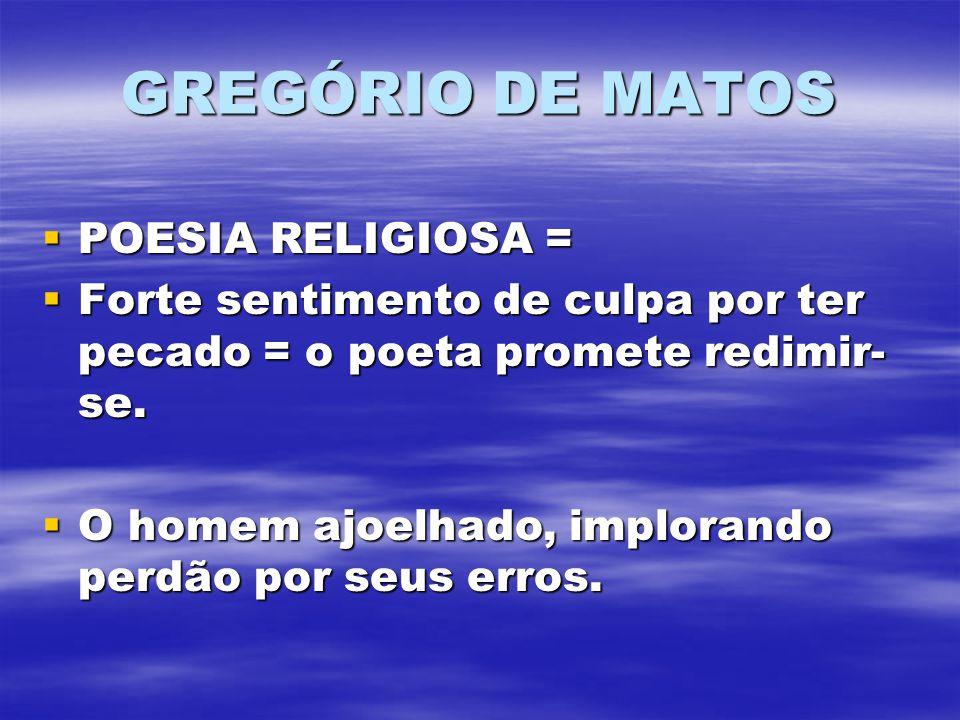 GREGÓRIO DE MATOS POESIA RELIGIOSA = POESIA RELIGIOSA = Forte sentimento de culpa por ter pecado = o poeta promete redimir- se. Forte sentimento de cu