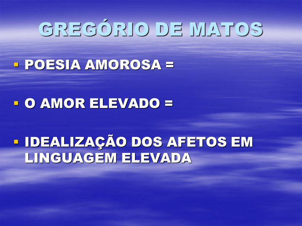 GREGÓRIO DE MATOS POESIA AMOROSA = POESIA AMOROSA = O AMOR ELEVADO = O AMOR ELEVADO = IDEALIZAÇÃO DOS AFETOS EM LINGUAGEM ELEVADA IDEALIZAÇÃO DOS AFET
