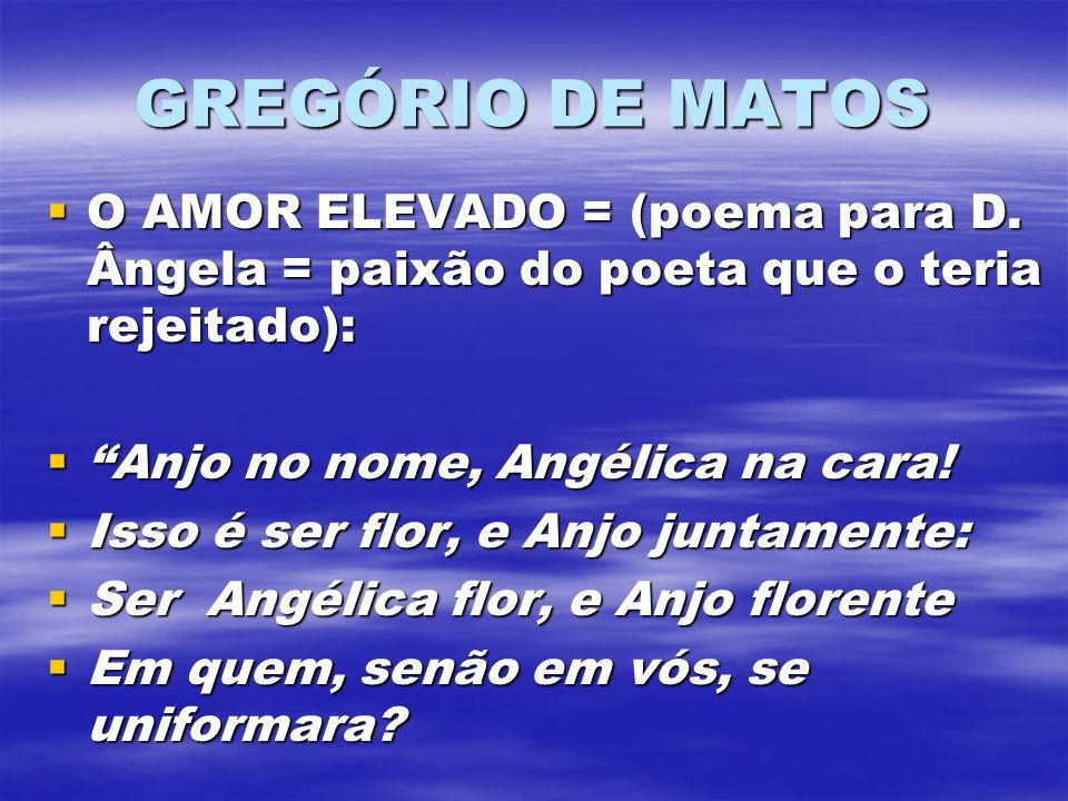 GREGÓRIO DE MATOS O AMOR ELEVADO = (poema para D. Ângela = paixão do poeta que o teria rejeitado): O AMOR ELEVADO = (poema para D. Ângela = paixão do