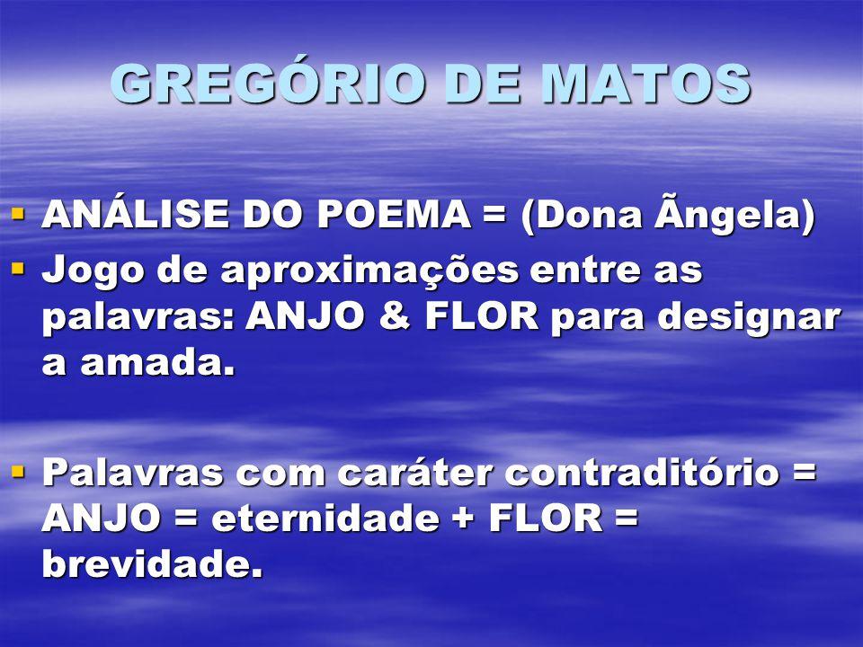 GREGÓRIO DE MATOS ANÁLISE DO POEMA = (Dona Ãngela) ANÁLISE DO POEMA = (Dona Ãngela) Jogo de aproximações entre as palavras: ANJO & FLOR para designar a amada.