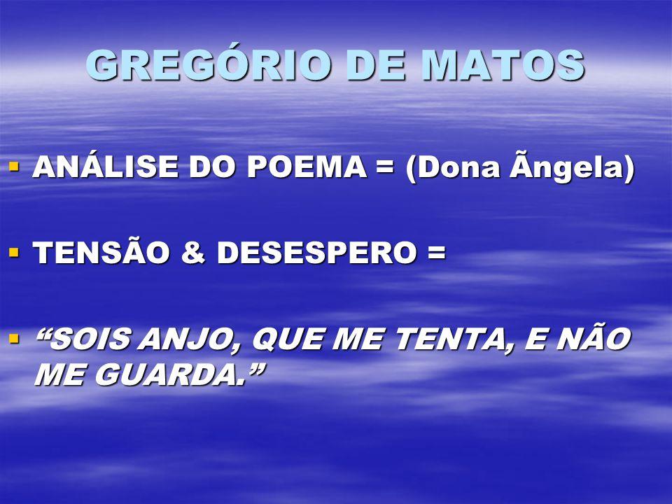 GREGÓRIO DE MATOS ANÁLISE DO POEMA = (Dona Ãngela) ANÁLISE DO POEMA = (Dona Ãngela) TENSÃO & DESESPERO = TENSÃO & DESESPERO = SOIS ANJO, QUE ME TENTA, E NÃO ME GUARDA.