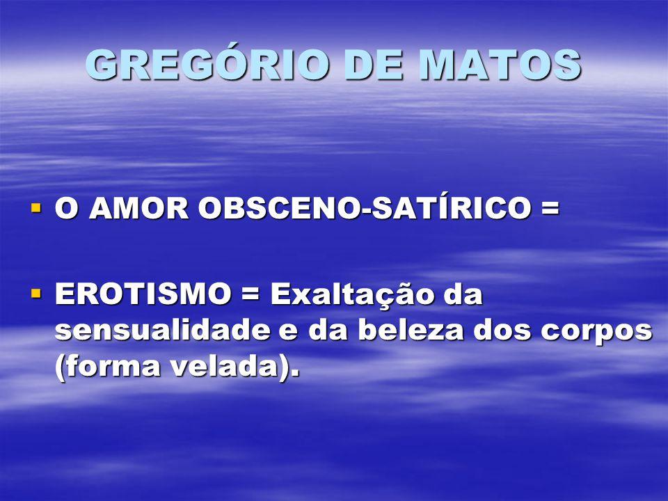 GREGÓRIO DE MATOS O AMOR OBSCENO-SATÍRICO = O AMOR OBSCENO-SATÍRICO = EROTISMO = Exaltação da sensualidade e da beleza dos corpos (forma velada).