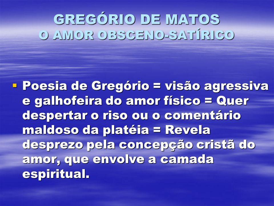 GREGÓRIO DE MATOS O AMOR OBSCENO-SATÍRICO Poesia de Gregório = visão agressiva e galhofeira do amor físico = Quer despertar o riso ou o comentário mal