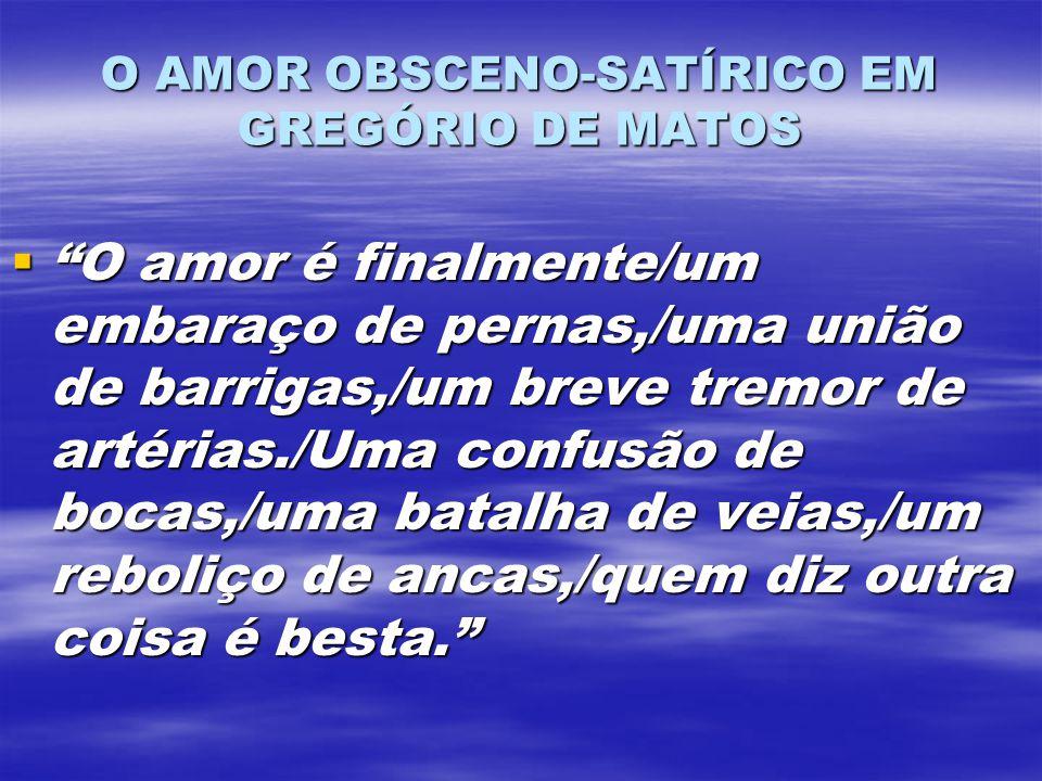 O AMOR OBSCENO-SATÍRICO EM GREGÓRIO DE MATOS O amor é finalmente/um embaraço de pernas,/uma união de barrigas,/um breve tremor de artérias./Uma confus
