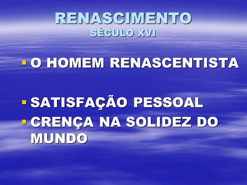 RENASCIMENTO SÉCULO XVI O HOMEM RENASCENTISTA O HOMEM RENASCENTISTA SATISFAÇÃO PESSOAL SATISFAÇÃO PESSOAL CRENÇA NA SOLIDEZ DO MUNDO CRENÇA NA SOLIDEZ