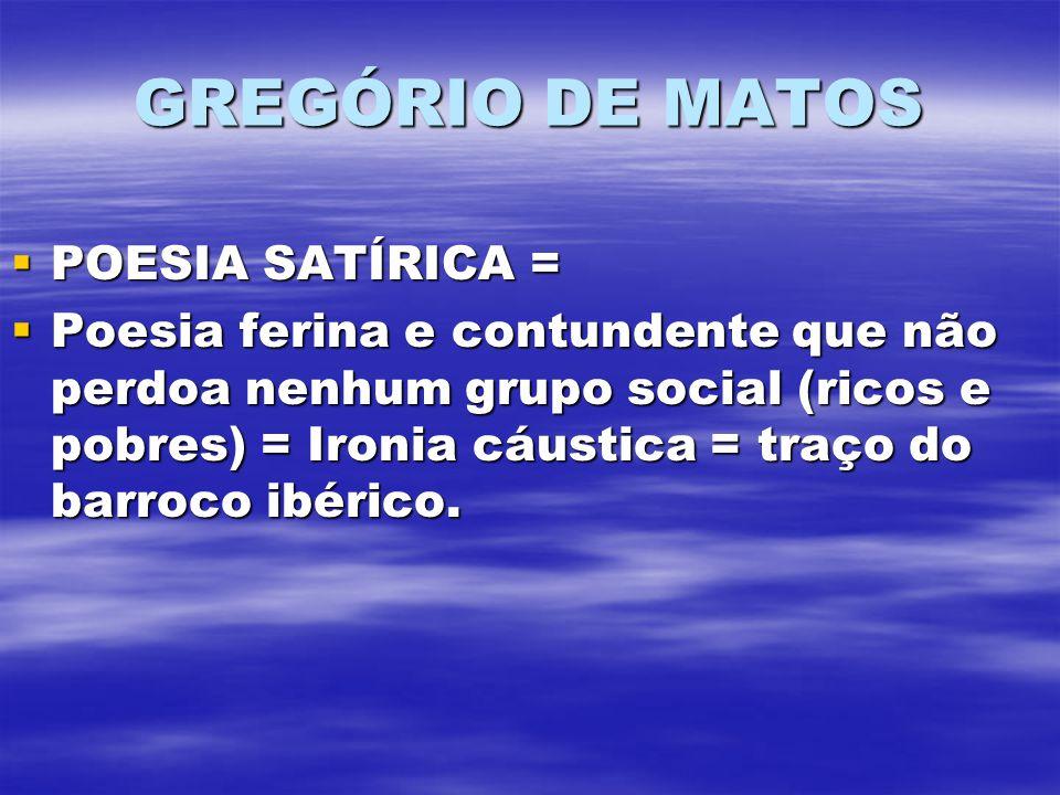 GREGÓRIO DE MATOS POESIA SATÍRICA = POESIA SATÍRICA = Poesia ferina e contundente que não perdoa nenhum grupo social (ricos e pobres) = Ironia cáustica = traço do barroco ibérico.