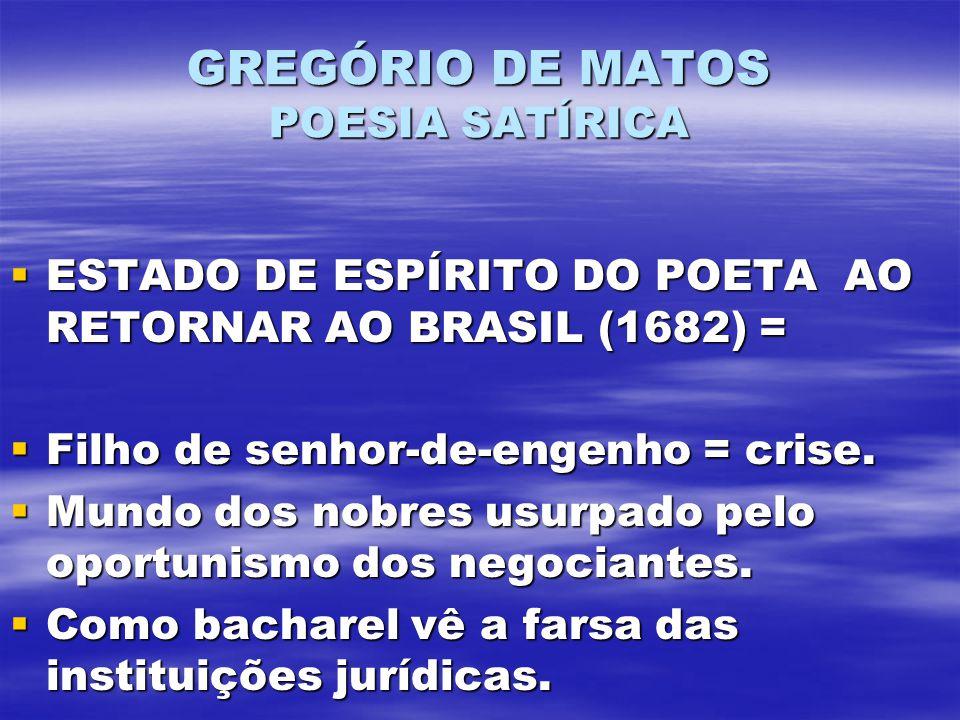GREGÓRIO DE MATOS POESIA SATÍRICA ESTADO DE ESPÍRITO DO POETA AO RETORNAR AO BRASIL (1682) = ESTADO DE ESPÍRITO DO POETA AO RETORNAR AO BRASIL (1682) = Filho de senhor-de-engenho = crise.
