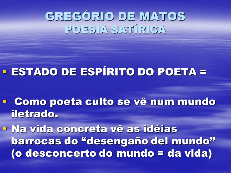 GREGÓRIO DE MATOS POESIA SATÍRICA ESTADO DE ESPÍRITO DO POETA = ESTADO DE ESPÍRITO DO POETA = Como poeta culto se vê num mundo iletrado. Como poeta cu