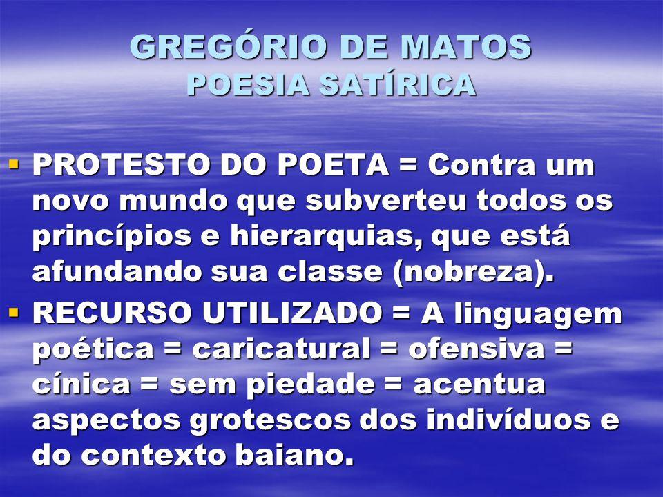 GREGÓRIO DE MATOS POESIA SATÍRICA PROTESTO DO POETA = Contra um novo mundo que subverteu todos os princípios e hierarquias, que está afundando sua classe (nobreza).