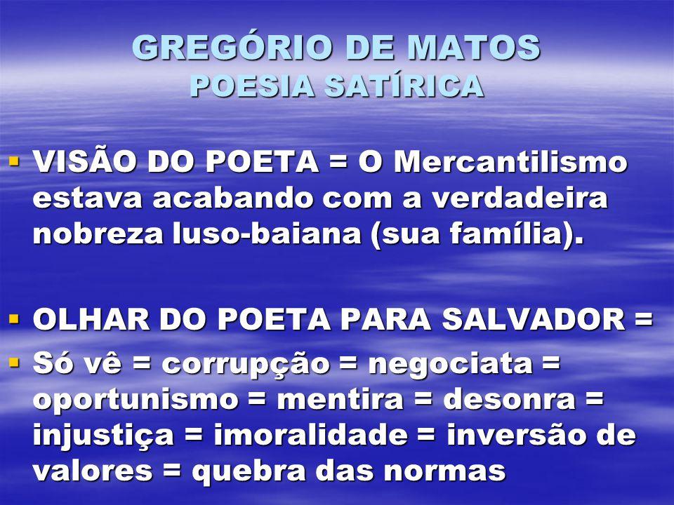 GREGÓRIO DE MATOS POESIA SATÍRICA VISÃO DO POETA = O Mercantilismo estava acabando com a verdadeira nobreza luso-baiana (sua família). VISÃO DO POETA