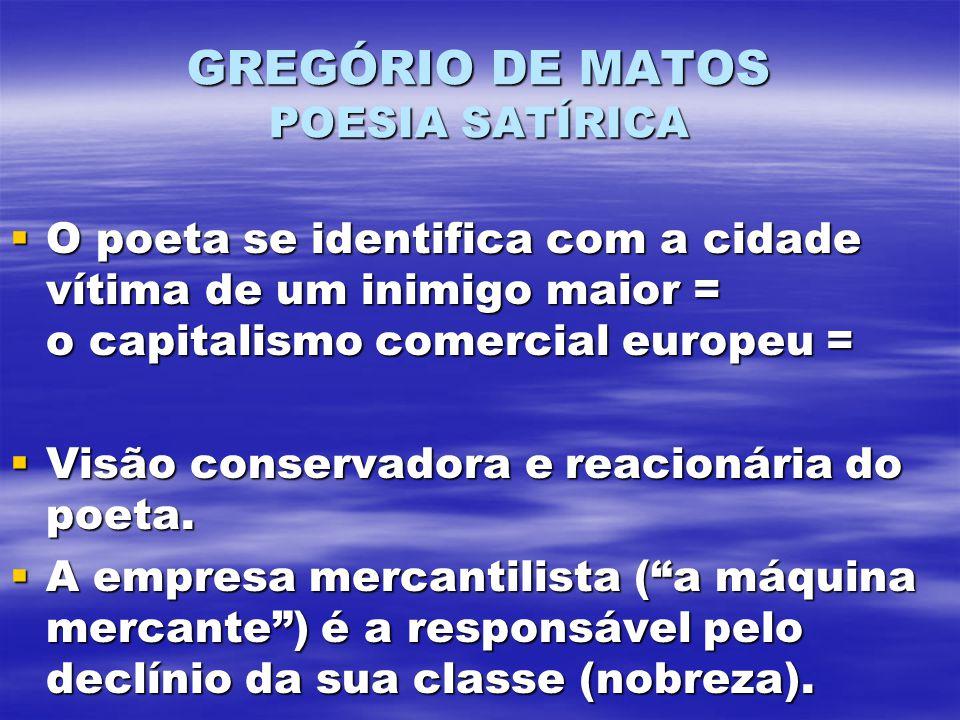 GREGÓRIO DE MATOS POESIA SATÍRICA O poeta se identifica com a cidade vítima de um inimigo maior = o capitalismo comercial europeu = O poeta se identifica com a cidade vítima de um inimigo maior = o capitalismo comercial europeu = Visão conservadora e reacionária do poeta.