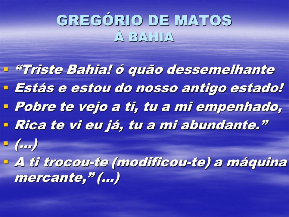 GREGÓRIO DE MATOS À BAHIA Triste Bahia! ó quão dessemelhante Triste Bahia! ó quão dessemelhante Estás e estou do nosso antigo estado! Estás e estou do