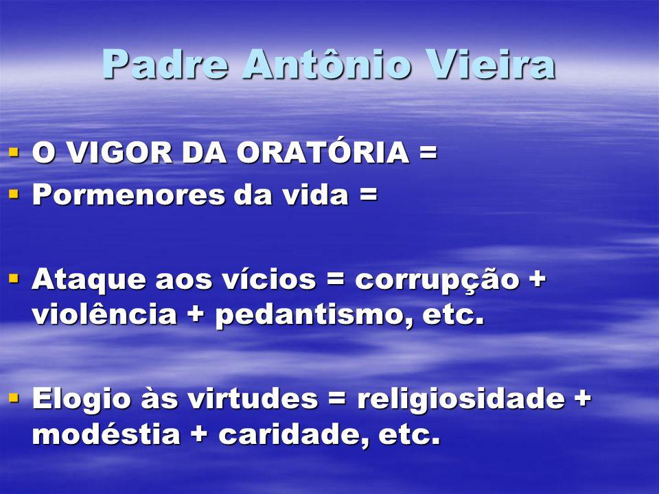 Padre Antônio Vieira O VIGOR DA ORATÓRIA = O VIGOR DA ORATÓRIA = Pormenores da vida = Pormenores da vida = Ataque aos vícios = corrupção + violência + pedantismo, etc.