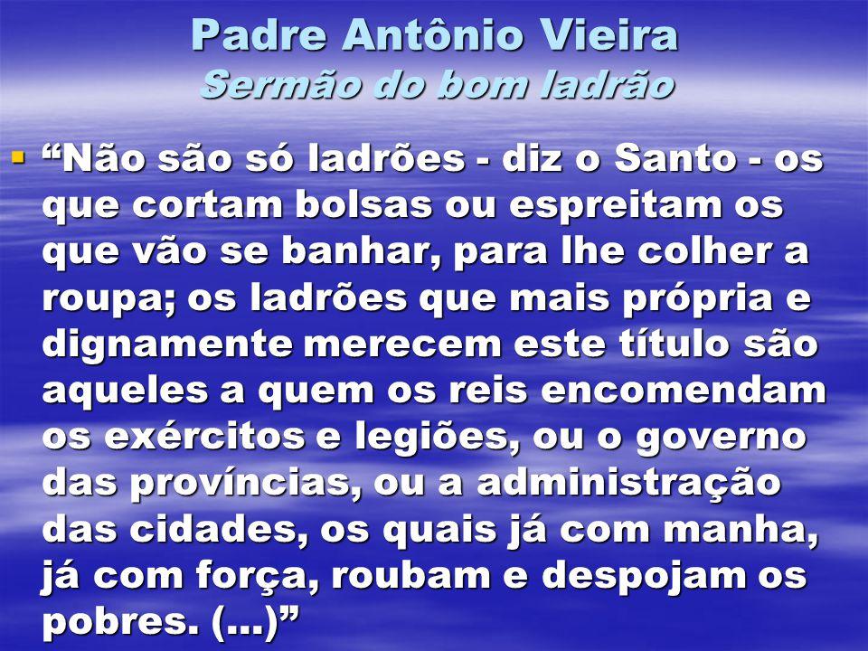 Padre Antônio Vieira Sermão do bom ladrão Não são só ladrões - diz o Santo - os que cortam bolsas ou espreitam os que vão se banhar, para lhe colher a