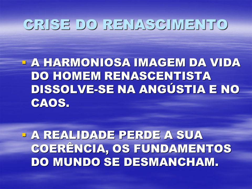 CRISE DO RENASCIMENTO A HARMONIOSA IMAGEM DA VIDA DO HOMEM RENASCENTISTA DISSOLVE-SE NA ANGÚSTIA E NO CAOS.