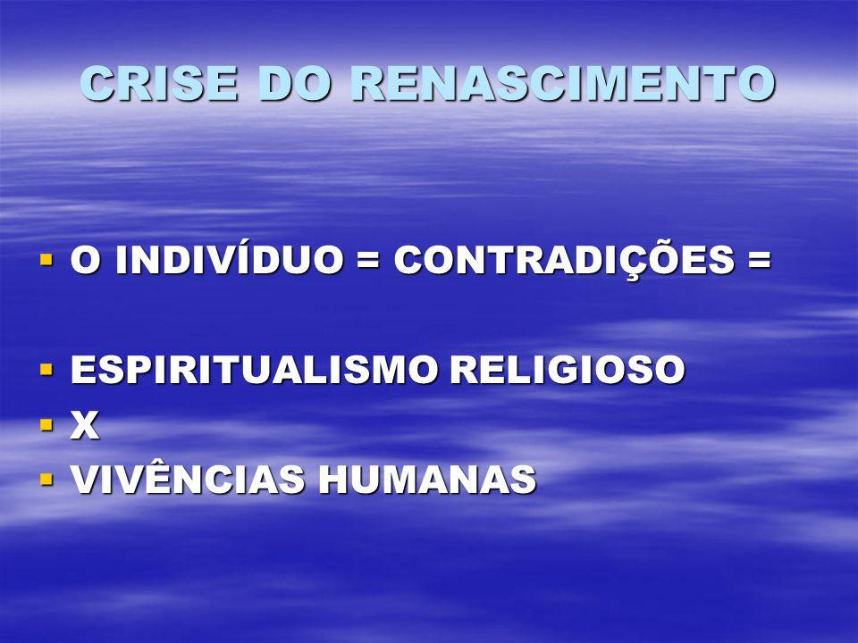 CRISE DO RENASCIMENTO O INDIVÍDUO = CONTRADIÇÕES = O INDIVÍDUO = CONTRADIÇÕES = ESPIRITUALISMO RELIGIOSO ESPIRITUALISMO RELIGIOSO X VIVÊNCIAS HUMANAS VIVÊNCIAS HUMANAS