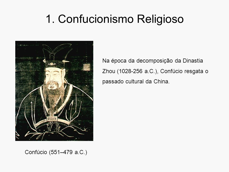 1. Confucionismo Religioso Confúcio (551–479 a.C.) Na época da decomposição da Dinastia Zhou (1028-256 a.C.), Confúcio resgata o passado cultural da C