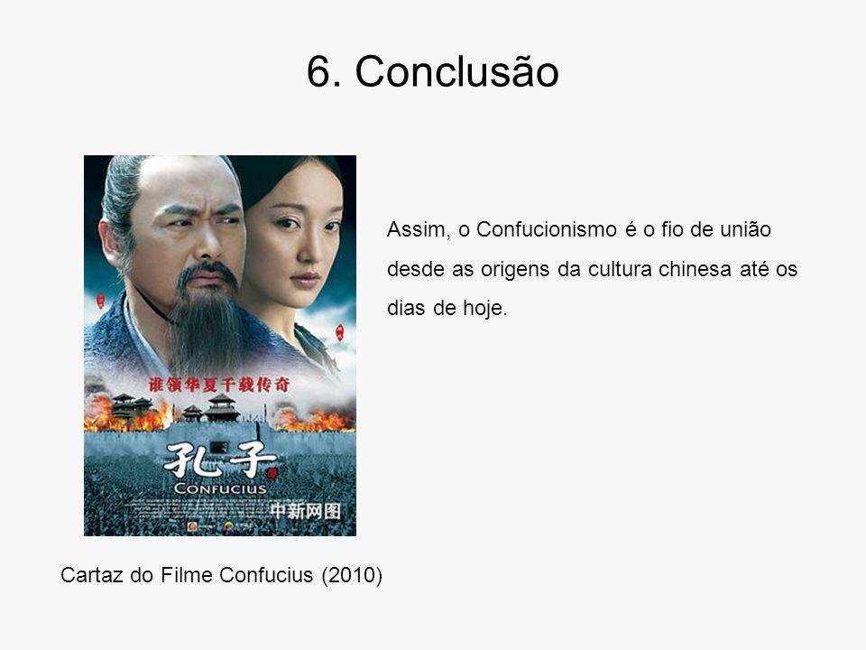 6. Conclusão Cartaz do Filme Confucius (2010) Assim, o Confucionismo é o fio de união desde as origens da cultura chinesa até os dias de hoje.