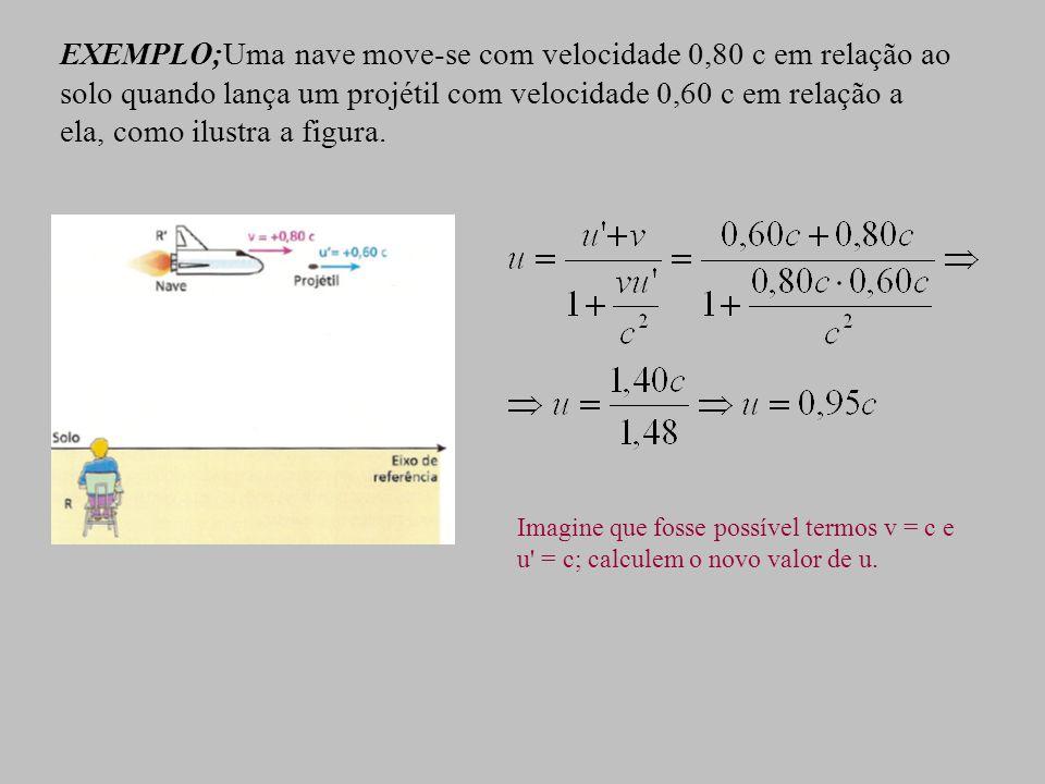 EXEMPLO;Uma nave move-se com velocidade 0,80 c em relação ao solo quando lança um projétil com velocidade 0,60 c em relação a ela, como ilustra a figura.